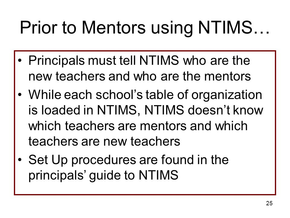 25 Prior to Mentors using NTIMS… Principals must tell NTIMS who are the new teachers and who are the mentors While each school's table of organization is loaded in NTIMS, NTIMS doesn't know which teachers are mentors and which teachers are new teachers Set Up procedures are found in the principals' guide to NTIMS