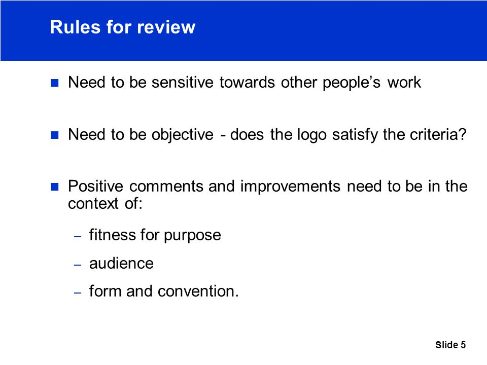 Slide 5 Rules for review Need to be sensitive towards other people's work Need to be objective - does the logo satisfy the criteria.
