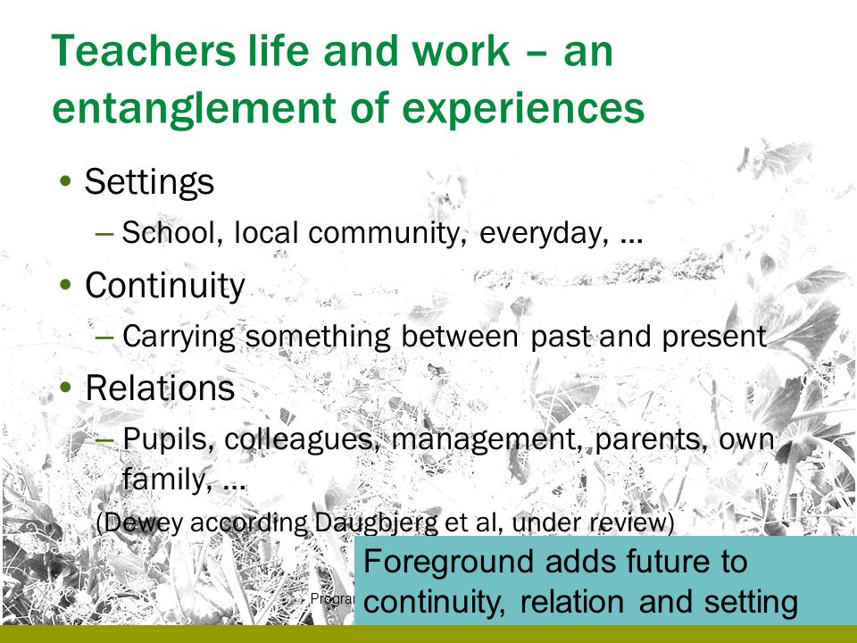 Teachers life and work – an entanglement of experiences Settings – School, local community, everyday, … Continuity – Carrying something between past a
