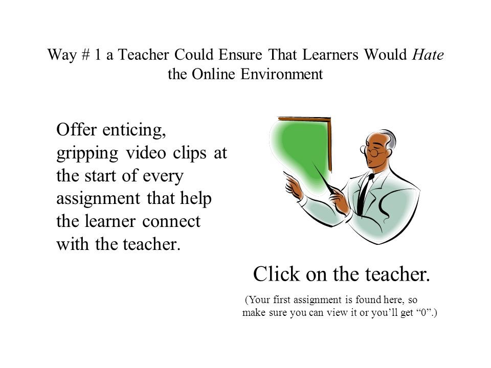 Way # 1 a Teacher Could Ensure That Learners Would Hate the Online Environment Offer enticing, gripping video clips at the start of every assignment that help the learner connect with the teacher.