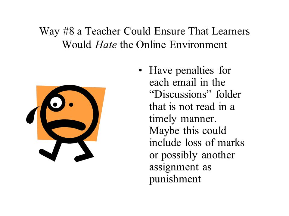 Way #8 a Teacher Could Ensure That Learners Would Hate the Online Environment Have penalties for each email in the Discussions folder that is not read in a timely manner.
