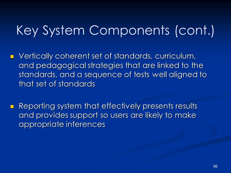 16 Key System Components (cont.) Vertically coherent set of standards, curriculum, and pedagogical strategies that are linked to the standards, and a sequence of tests well aligned to that set of standards Vertically coherent set of standards, curriculum, and pedagogical strategies that are linked to the standards, and a sequence of tests well aligned to that set of standards Reporting system that effectively presents results and provides support so users are likely to make appropriate inferences Reporting system that effectively presents results and provides support so users are likely to make appropriate inferences