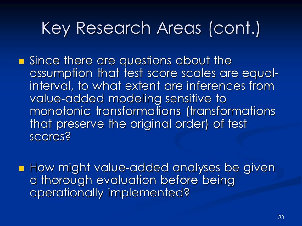 23 Key Research Areas (cont.) Since there are questions about the assumption that test score scales are equal- interval, to what extent are inferences from value-added modeling sensitive to monotonic transformations (transformations that preserve the original order) of test scores.