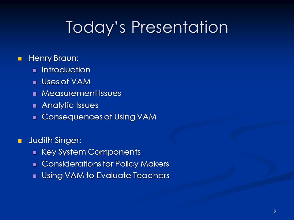 3 Today's Presentation Henry Braun: Henry Braun: Introduction Introduction Uses of VAM Uses of VAM Measurement Issues Measurement Issues Analytic Issues Analytic Issues Consequences of Using VAM Consequences of Using VAM Judith Singer: Judith Singer: Key System Components Key System Components Considerations for Policy Makers Considerations for Policy Makers Using VAM to Evaluate Teachers Using VAM to Evaluate Teachers