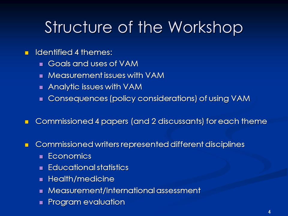 4 Structure of the Workshop Identified 4 themes: Identified 4 themes: Goals and uses of VAM Goals and uses of VAM Measurement issues with VAM Measurement issues with VAM Analytic issues with VAM Analytic issues with VAM Consequences (policy considerations) of using VAM Consequences (policy considerations) of using VAM Commissioned 4 papers (and 2 discussants) for each theme Commissioned 4 papers (and 2 discussants) for each theme Commissioned writers represented different disciplines Commissioned writers represented different disciplines Economics Economics Educational statistics Educational statistics Health/medicine Health/medicine Measurement/International assessment Measurement/International assessment Program evaluation Program evaluation