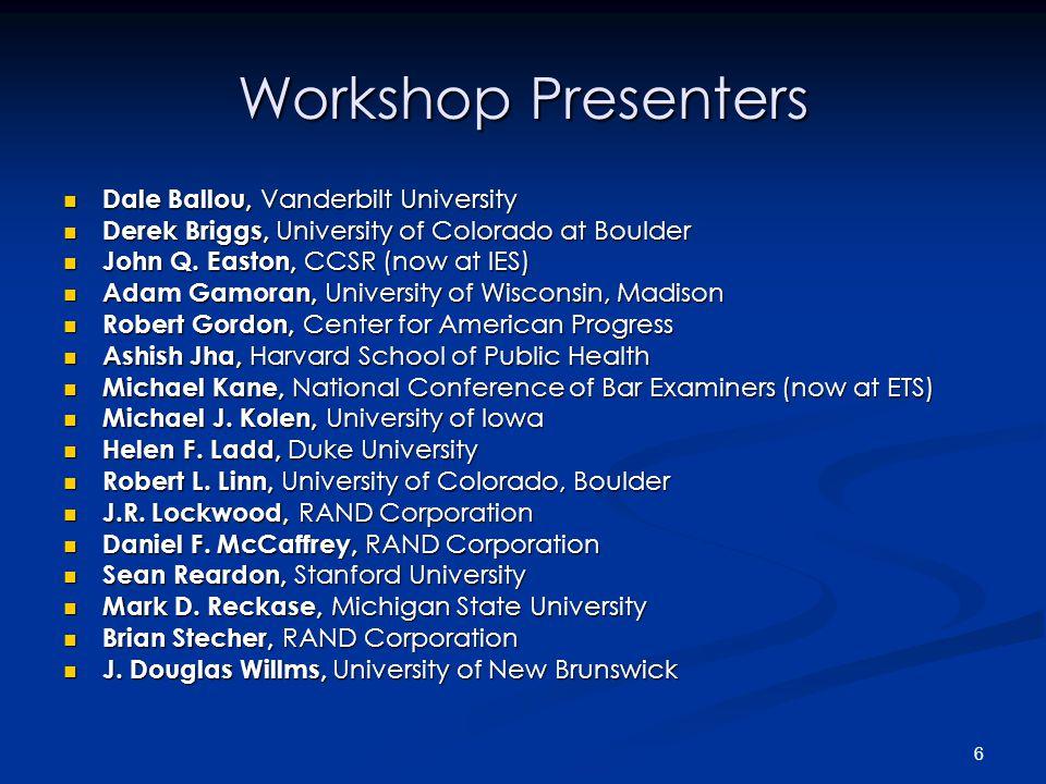 6 Workshop Presenters Dale Ballou, Vanderbilt University Dale Ballou, Vanderbilt University Derek Briggs, University of Colorado at Boulder Derek Briggs, University of Colorado at Boulder John Q.