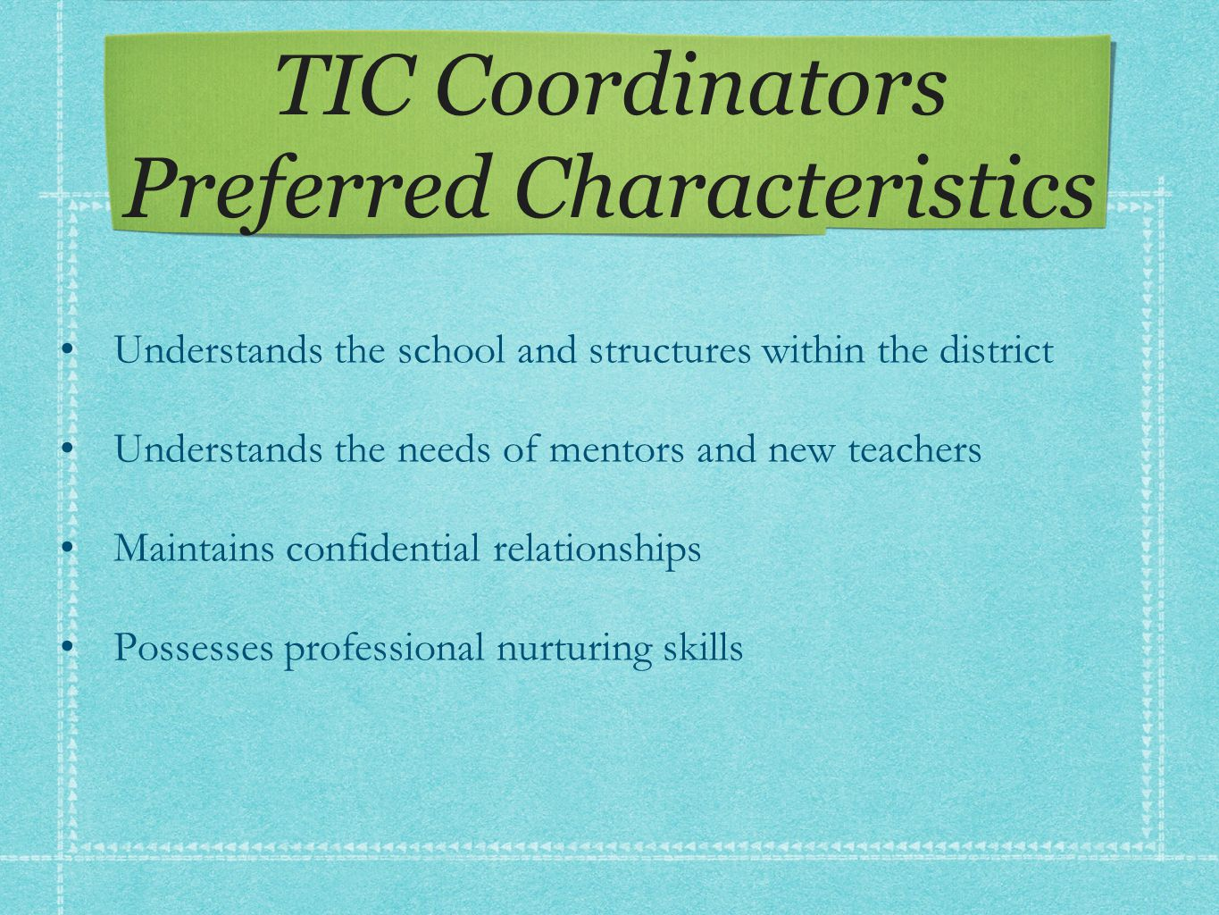 TIC Coordinators Preferred Characteristics Understands the school and structures within the district Understands the needs of mentors and new teachers Maintains confidential relationships Possesses professional nurturing skills