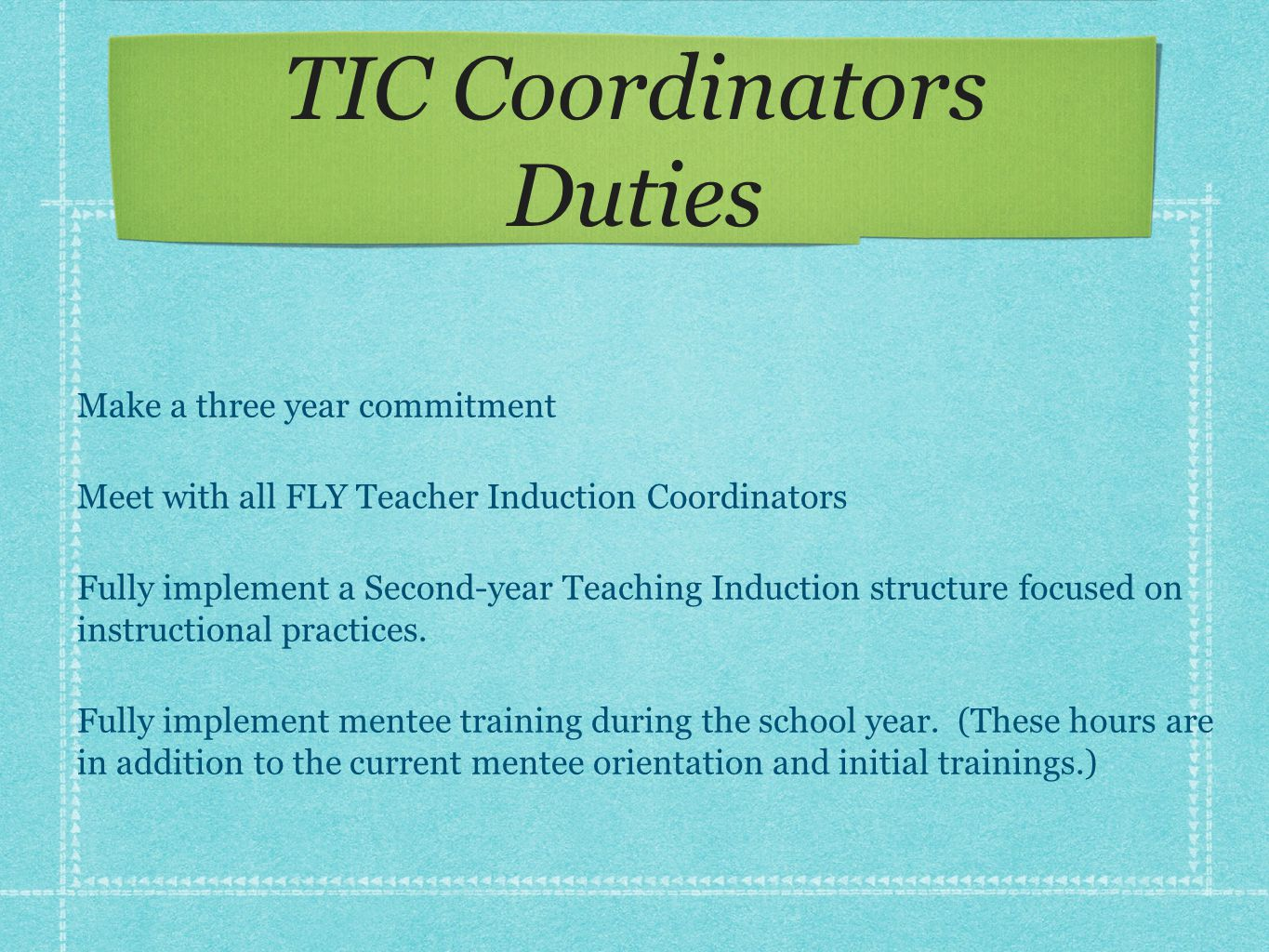 TIC Coordinators Duties Make a three year commitment Meet with all FLY Teacher Induction Coordinators Fully implement a Second-year Teaching Induction
