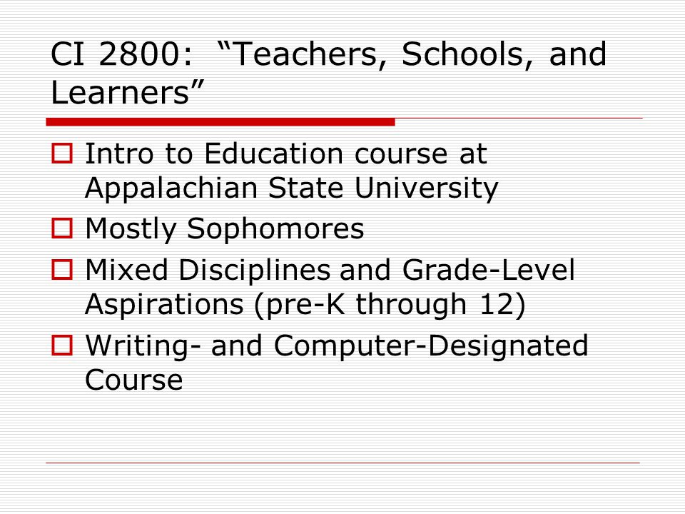 CI 2800: Teachers, Schools, and Learners  Intro to Education course at Appalachian State University  Mostly Sophomores  Mixed Disciplines and Grade-Level Aspirations (pre-K through 12)  Writing- and Computer-Designated Course