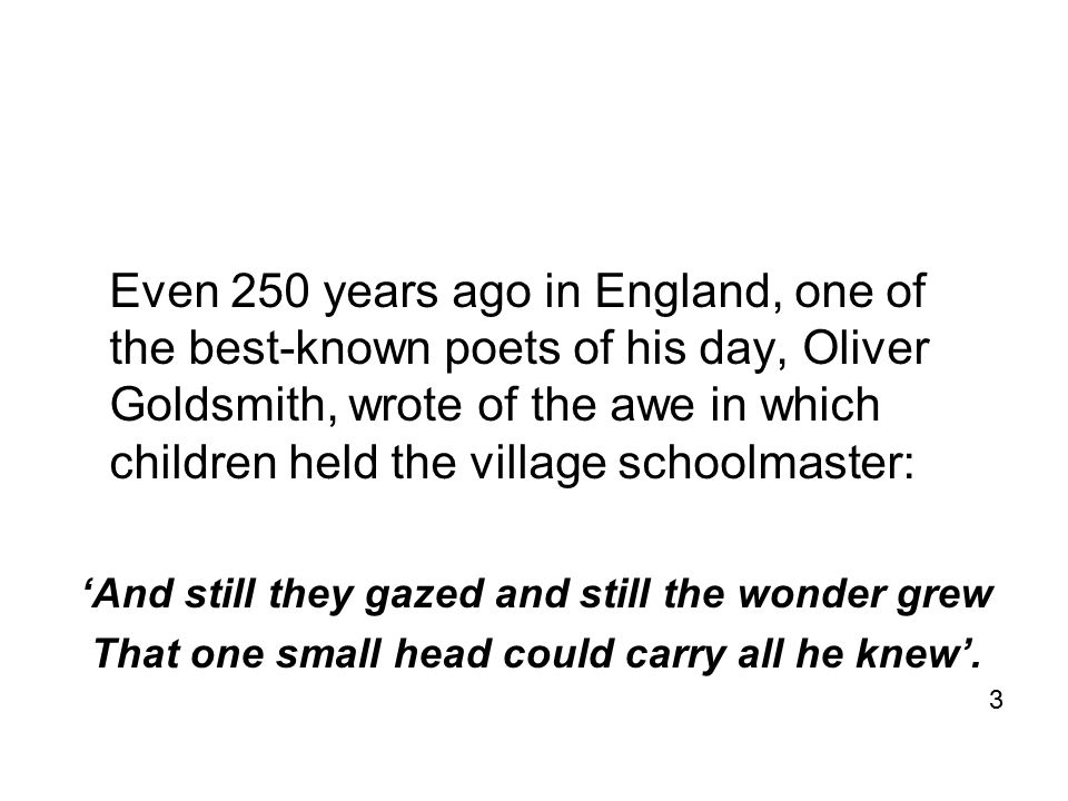 Even 250 years ago in England, one of the best-known poets of his day, Oliver Goldsmith, wrote of the awe in which children held the village schoolmaster: 'And still they gazed and still the wonder grew That one small head could carry all he knew'.