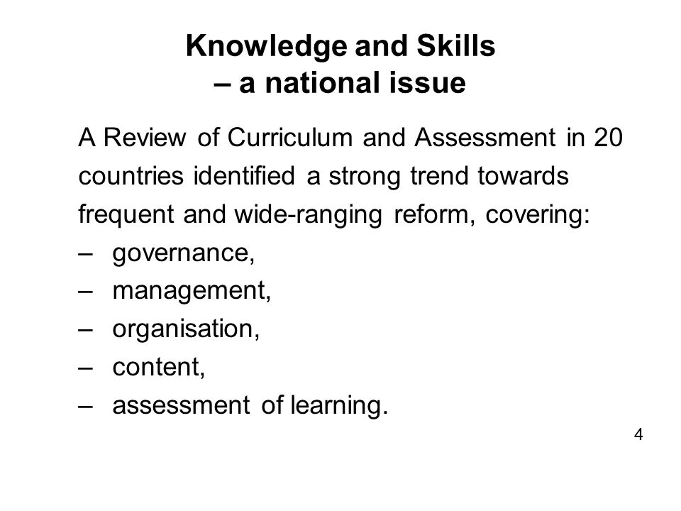 Knowledge and Skills – a national issue A Review of Curriculum and Assessment in 20 countries identified a strong trend towards frequent and wide-ranging reform, covering: –governance, –management, –organisation, –content, –assessment of learning.