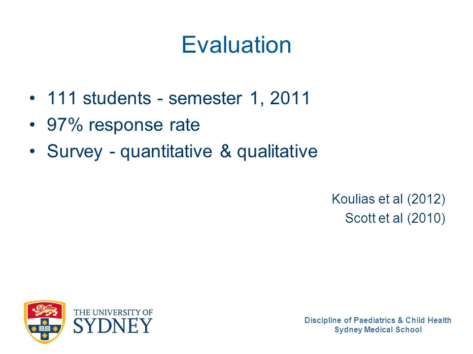 Discipline of Paediatrics & Child Health Sydney Medical School Evaluation 111 students - semester 1, 2011 97% response rate Survey - quantitative & qu