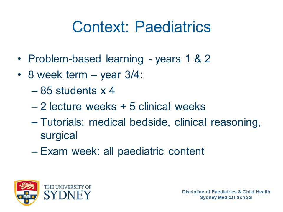 Discipline of Paediatrics & Child Health Sydney Medical School Context: Paediatrics Problem-based learning - years 1 & 2 8 week term – year 3/4: –85 students x 4 –2 lecture weeks + 5 clinical weeks –Tutorials: medical bedside, clinical reasoning, surgical –Exam week: all paediatric content