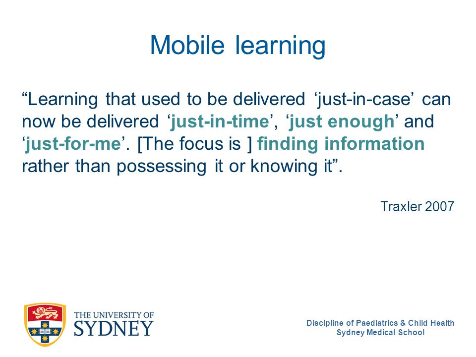 Mobile learning Learning that used to be delivered 'just-in-case' can now be delivered 'just-in-time', 'just enough' and 'just-for-me'.
