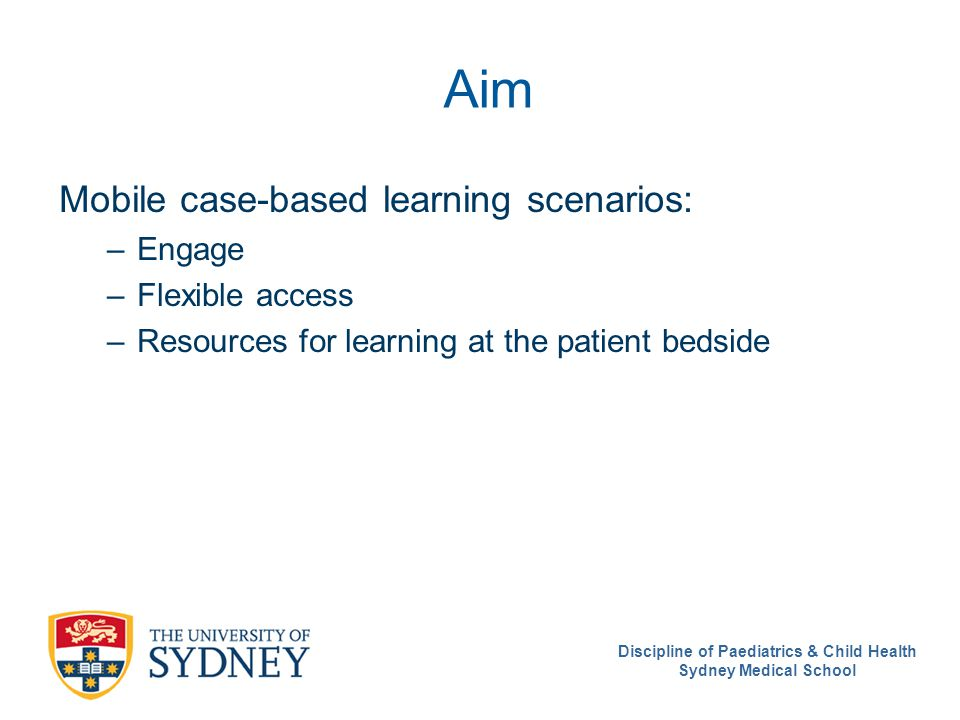 Discipline of Paediatrics & Child Health Sydney Medical School Aim Mobile case-based learning scenarios: –Engage –Flexible access –Resources for learning at the patient bedside