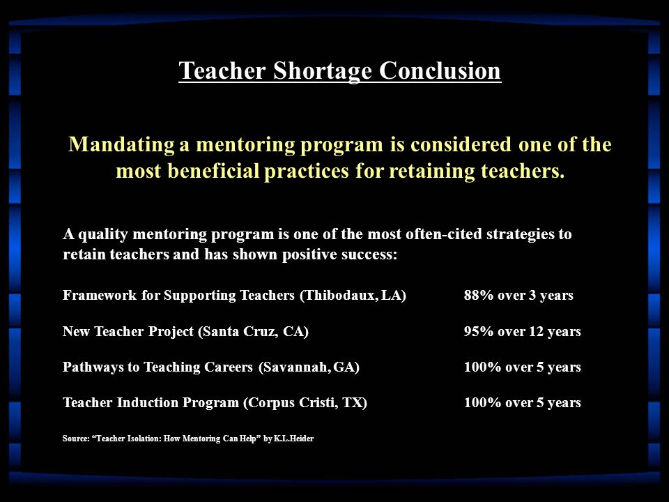 Teacher Shortage Conclusion Mandating a mentoring program is considered one of the most beneficial practices for retaining teachers.