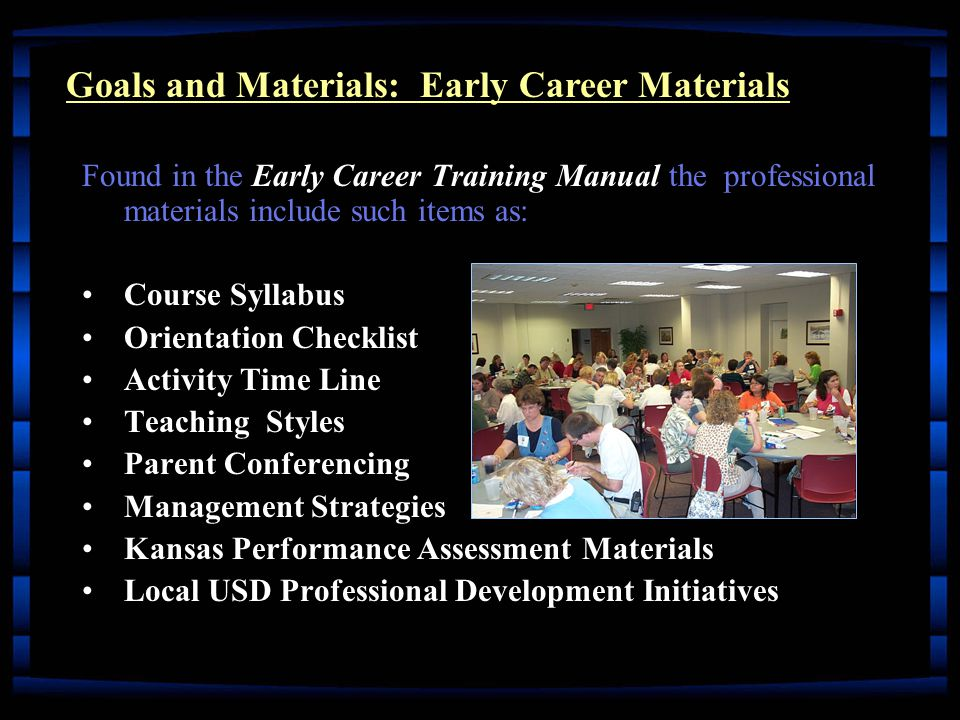 Early Career Training Manual Found in the Early Career Training Manual the professional materials include such items as: Course SyllabusCourse Syllabus Orientation ChecklistOrientation Checklist Activity Time LineActivity Time Line Teaching StylesTeaching Styles Parent ConferencingParent Conferencing Management StrategiesManagement Strategies Kansas Performance Assessment MaterialsKansas Performance Assessment Materials Local USD Professional Development InitiativesLocal USD Professional Development Initiatives Goals and Materials: Early Career Materials