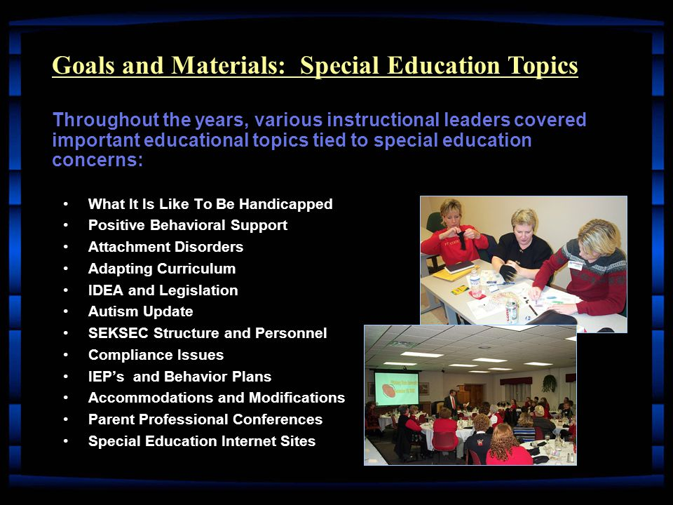 What It Is Like To Be HandicappedWhat It Is Like To Be Handicapped Positive Behavioral SupportPositive Behavioral Support Attachment DisordersAttachment Disorders Adapting CurriculumAdapting Curriculum IDEA and LegislationIDEA and Legislation Autism UpdateAutism Update SEKSEC Structure and PersonnelSEKSEC Structure and Personnel Compliance IssuesCompliance Issues IEP's and Behavior PlansIEP's and Behavior Plans Accommodations and ModificationsAccommodations and Modifications Parent Professional ConferencesParent Professional Conferences Special Education Internet SitesSpecial Education Internet Sites Goals and Materials: Special Education Topics Throughout the years, various instructional leaders covered important educational topics tied to special education concerns: