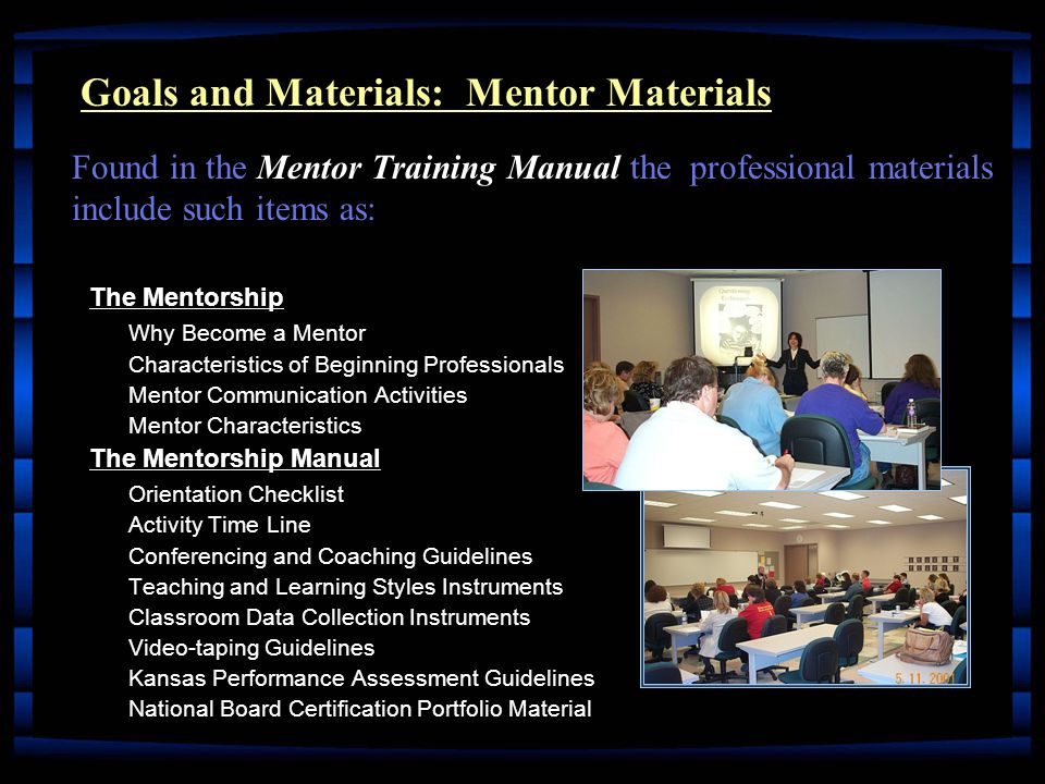 The Mentorship Why Become a Mentor Characteristics of Beginning Professionals Mentor Communication Activities Mentor Characteristics The Mentorship Manual Orientation Checklist Activity Time Line Conferencing and Coaching Guidelines Teaching and Learning Styles Instruments Classroom Data Collection Instruments Video-taping Guidelines Kansas Performance Assessment Guidelines National Board Certification Portfolio Material Goals and Materials: Mentor Materials Mentor Training Manual Found in the Mentor Training Manual the professional materials include such items as: