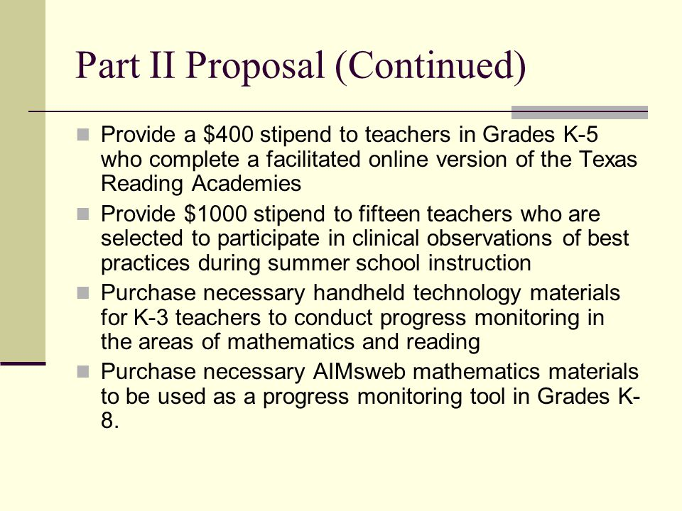 Part II Proposal (Continued) Provide a $400 stipend to teachers in Grades K-5 who complete a facilitated online version of the Texas Reading Academies Provide $1000 stipend to fifteen teachers who are selected to participate in clinical observations of best practices during summer school instruction Purchase necessary handheld technology materials for K-3 teachers to conduct progress monitoring in the areas of mathematics and reading Purchase necessary AIMsweb mathematics materials to be used as a progress monitoring tool in Grades K- 8.