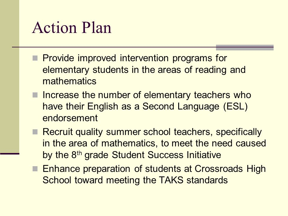 Action Plan Provide improved intervention programs for elementary students in the areas of reading and mathematics Increase the number of elementary teachers who have their English as a Second Language (ESL) endorsement Recruit quality summer school teachers, specifically in the area of mathematics, to meet the need caused by the 8 th grade Student Success Initiative Enhance preparation of students at Crossroads High School toward meeting the TAKS standards
