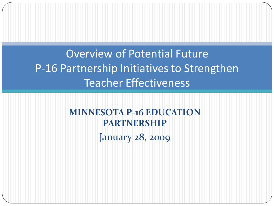 MINNESOTA P-16 EDUCATION PARTNERSHIP January 28, 2009 Overview of Potential Future P-16 Partnership Initiatives to Strengthen Teacher Effectiveness