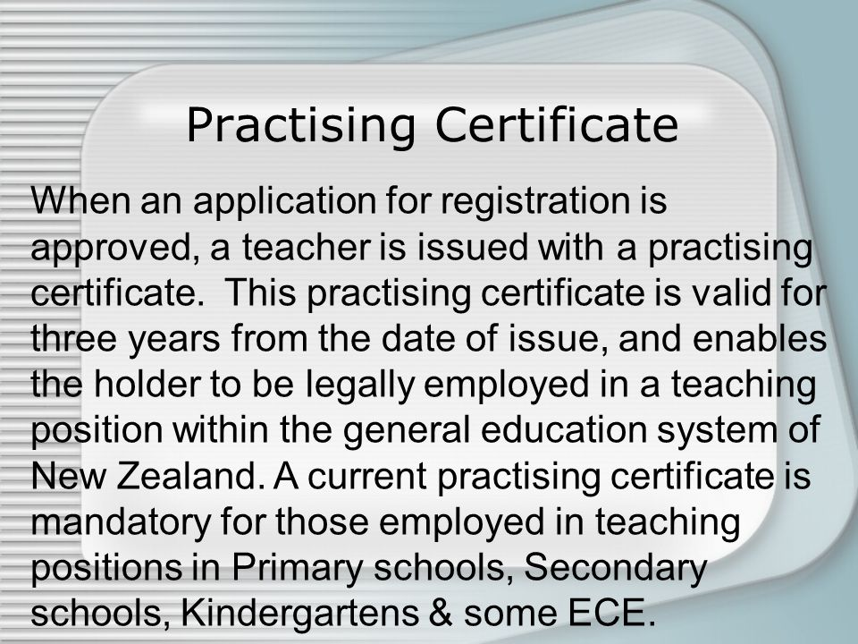 Practising Certificate When an application for registration is approved, a teacher is issued with a practising certificate. This practising certificat