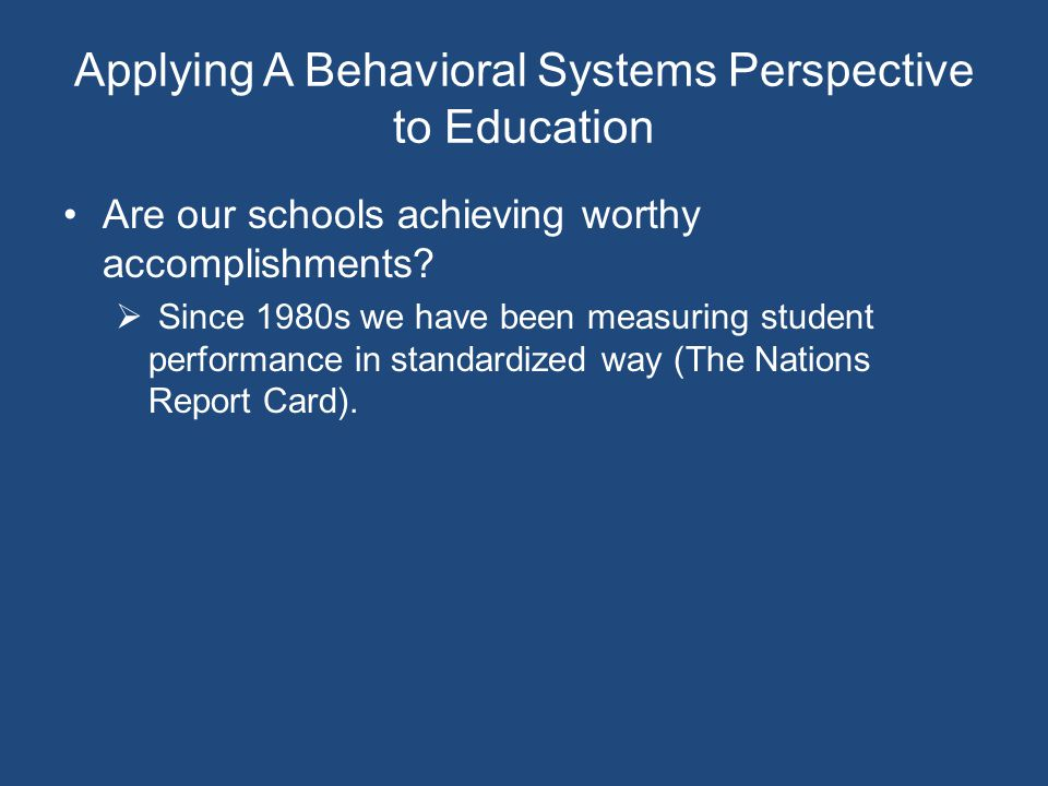 Applying A Behavioral Systems Perspective to Education Are our schools achieving worthy accomplishments.