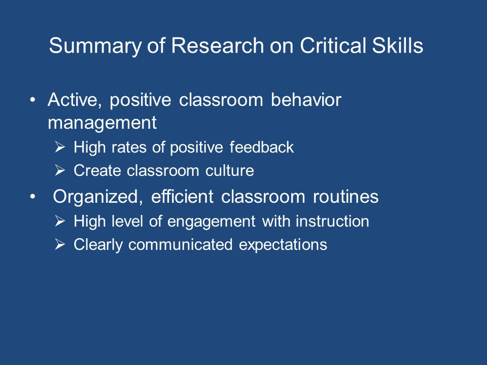 Summary of Research on Critical Skills Active, positive classroom behavior management  High rates of positive feedback  Create classroom culture Organized, efficient classroom routines  High level of engagement with instruction  Clearly communicated expectations