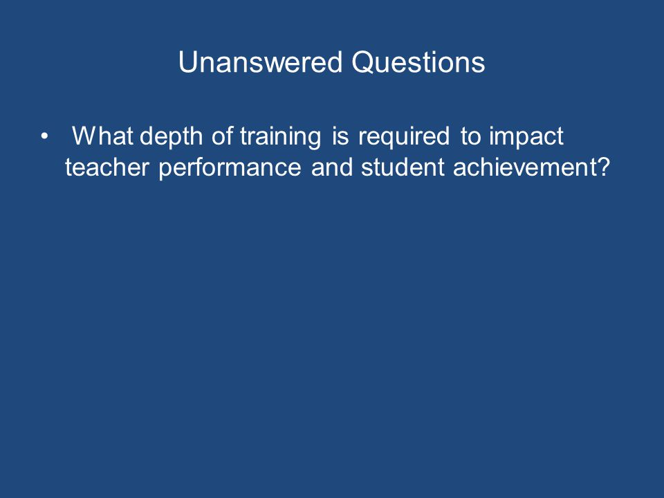 Unanswered Questions What depth of training is required to impact teacher performance and student achievement?