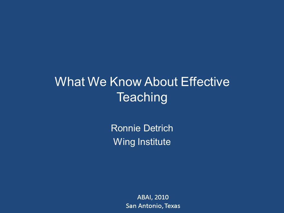 What We Know About Effective Teaching Ronnie Detrich Wing Institute ABAI, 2010 San Antonio, Texas
