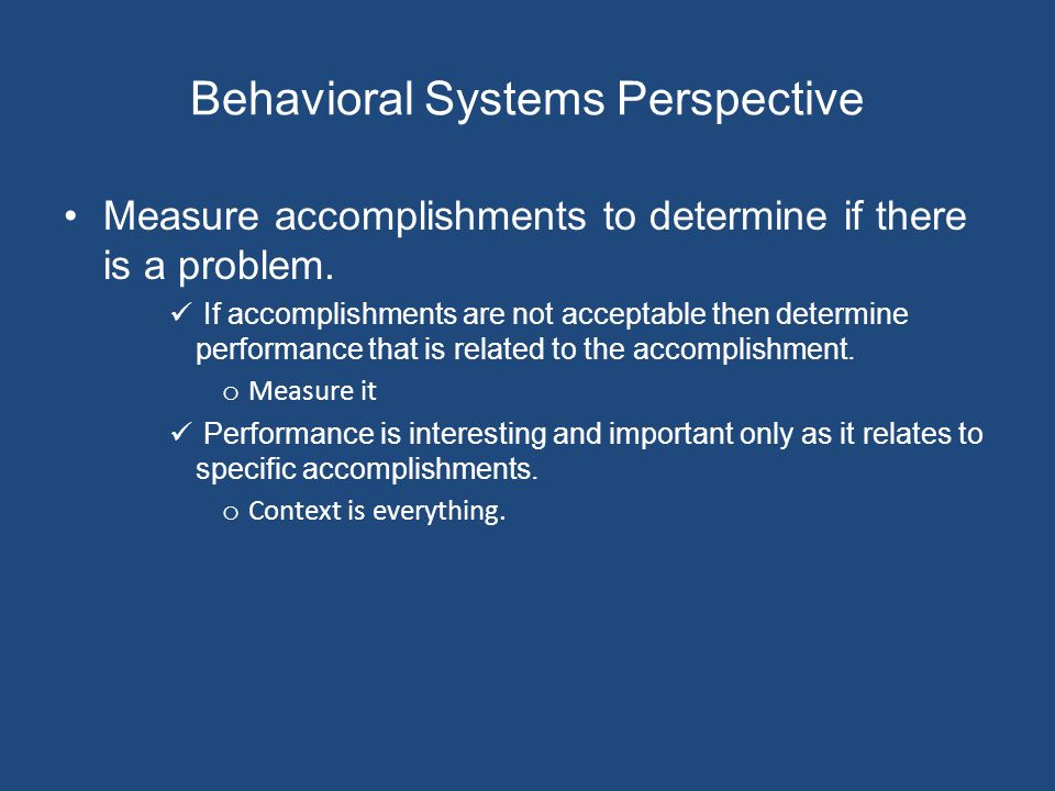 Behavioral Systems Perspective Measure accomplishments to determine if there is a problem.