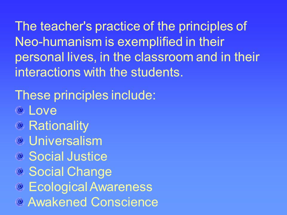 The teacher's practice of the principles of Neo-humanism is exemplified in their personal lives, in the classroom and in their interactions with the s