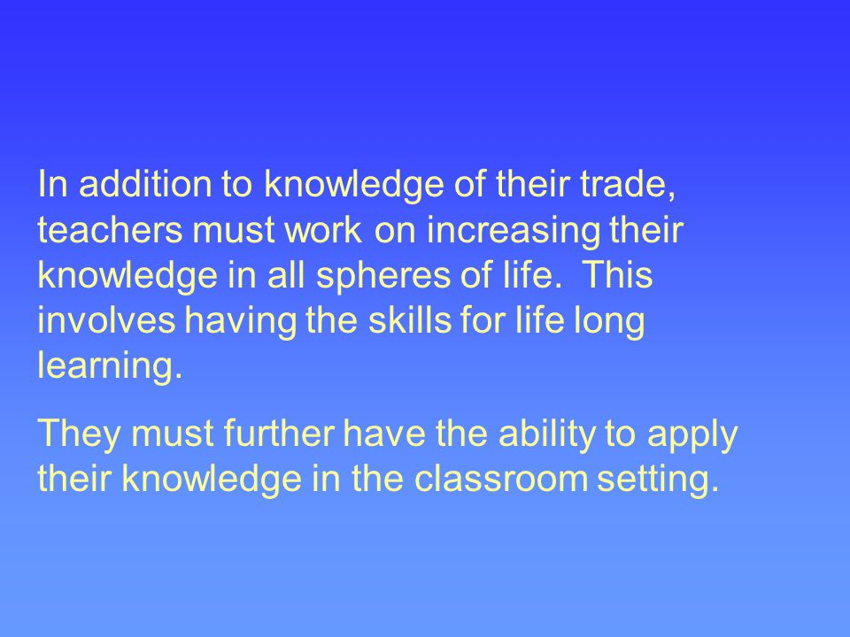 In addition to knowledge of their trade, teachers must work on increasing their knowledge in all spheres of life. This involves having the skills for
