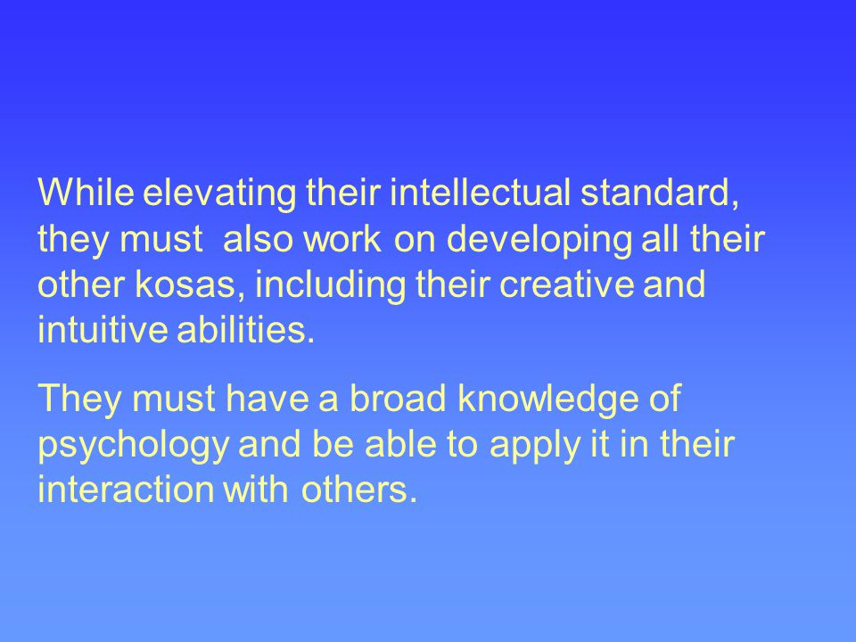 While elevating their intellectual standard, they must also work on developing all their other kosas, including their creative and intuitive abilities