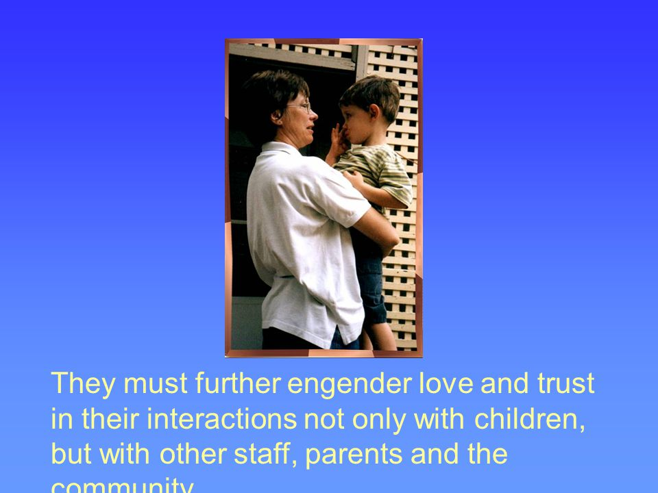 They must further engender love and trust in their interactions not only with children, but with other staff, parents and the community.