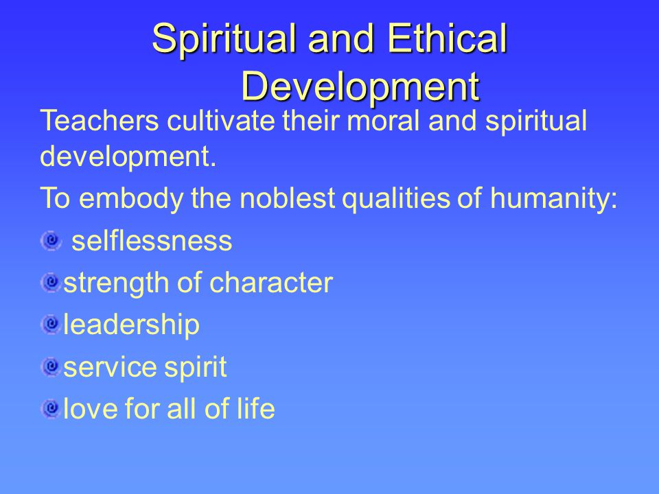 Spiritual and Ethical Development Teachers cultivate their moral and spiritual development. To embody the noblest qualities of humanity: selflessness