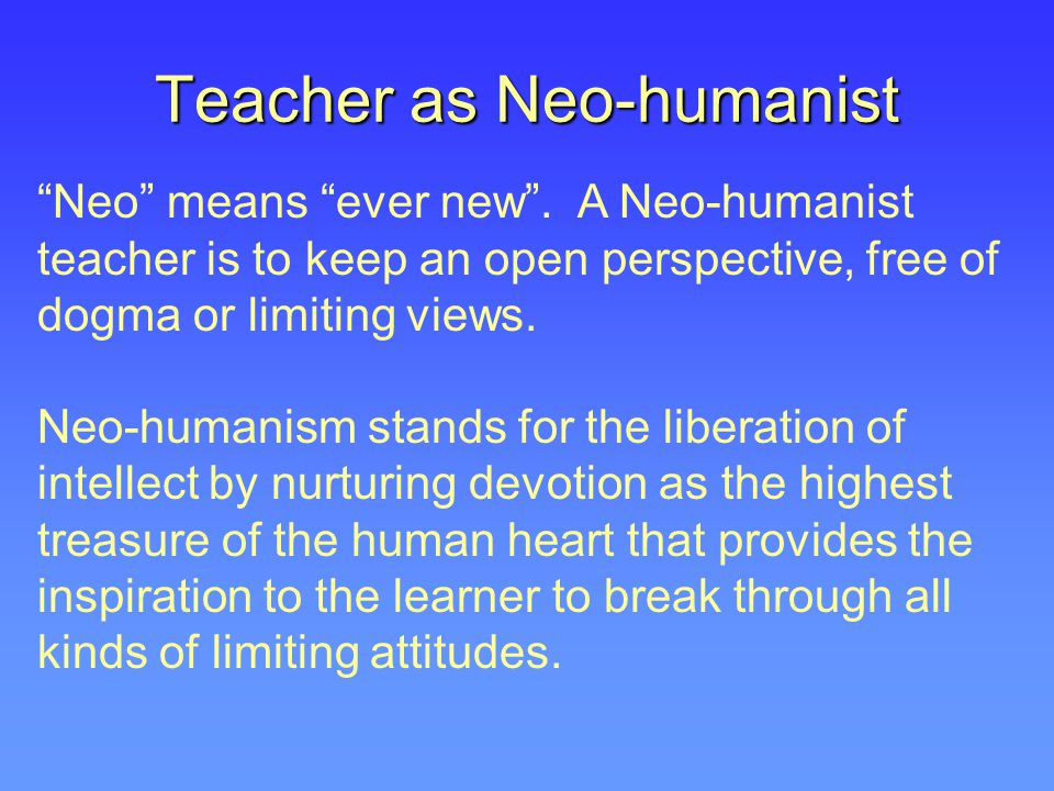 "Teacher as Neo-humanist ""Neo"" means ""ever new"". A Neo-humanist teacher is to keep an open perspective, free of dogma or limiting views. Neo-humanism s"