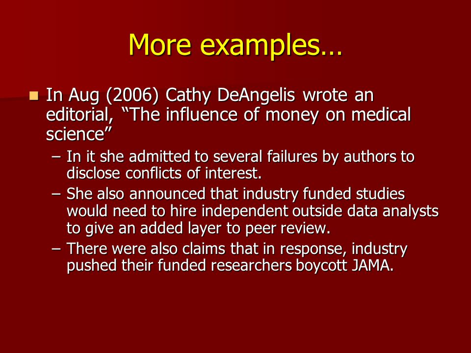 More examples… In Aug (2006) Cathy DeAngelis wrote an editorial, The influence of money on medical science In Aug (2006) Cathy DeAngelis wrote an editorial, The influence of money on medical science –In it she admitted to several failures by authors to disclose conflicts of interest.
