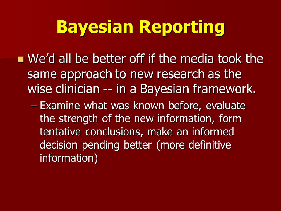 Bayesian Reporting We'd all be better off if the media took the same approach to new research as the wise clinician -- in a Bayesian framework.