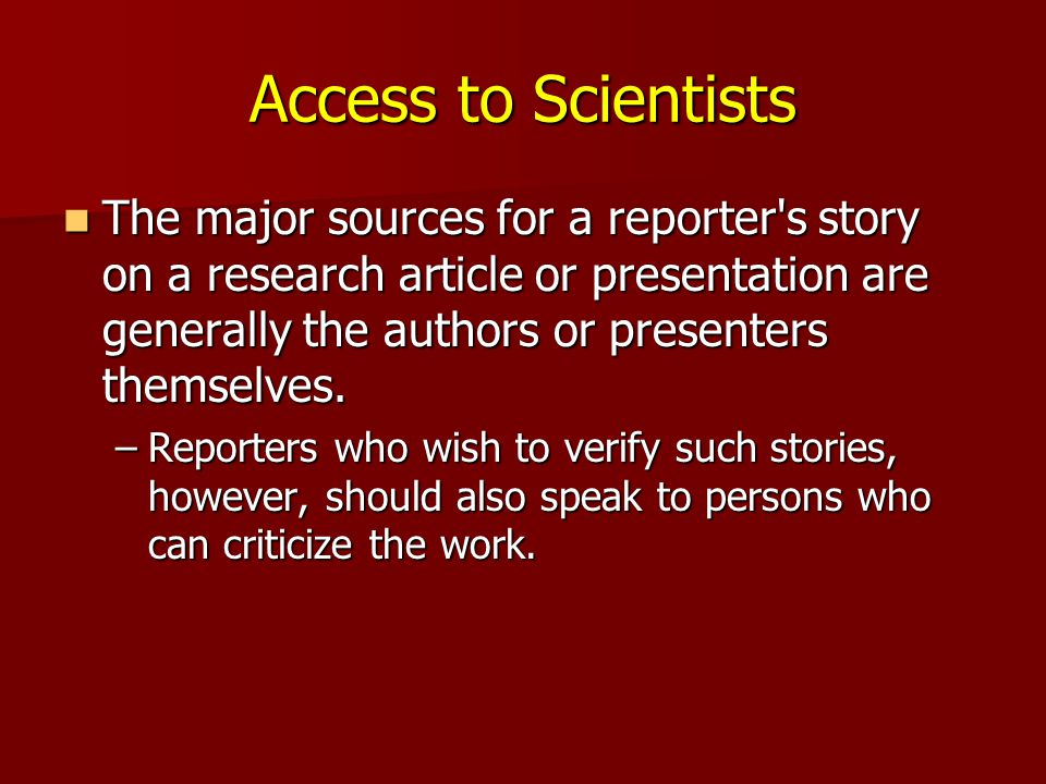 Access to Scientists The major sources for a reporter s story on a research article or presentation are generally the authors or presenters themselves.