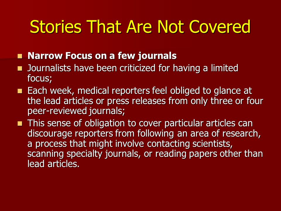 Stories That Are Not Covered Narrow Focus on a few journals Narrow Focus on a few journals Journalists have been criticized for having a limited focus; Journalists have been criticized for having a limited focus; Each week, medical reporters feel obliged to glance at the lead articles or press releases from only three or four peer-reviewed journals; Each week, medical reporters feel obliged to glance at the lead articles or press releases from only three or four peer-reviewed journals; This sense of obligation to cover particular articles can discourage reporters from following an area of research, a process that might involve contacting scientists, scanning specialty journals, or reading papers other than lead articles.