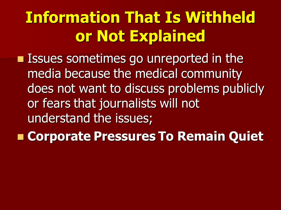 Information That Is Withheld or Not Explained Issues sometimes go unreported in the media because the medical community does not want to discuss problems publicly or fears that journalists will not understand the issues; Issues sometimes go unreported in the media because the medical community does not want to discuss problems publicly or fears that journalists will not understand the issues; Corporate Pressures To Remain Quiet Corporate Pressures To Remain Quiet