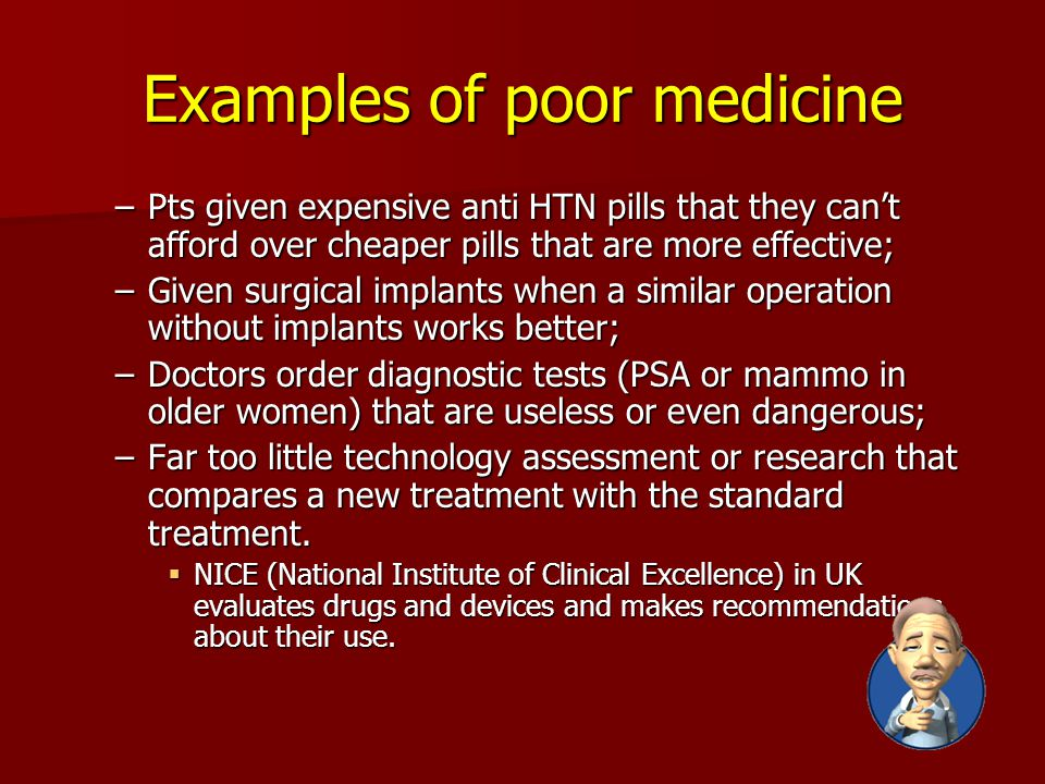 Examples of poor medicine –Pts given expensive anti HTN pills that they can't afford over cheaper pills that are more effective; –Given surgical implants when a similar operation without implants works better; –Doctors order diagnostic tests (PSA or mammo in older women) that are useless or even dangerous; –Far too little technology assessment or research that compares a new treatment with the standard treatment.