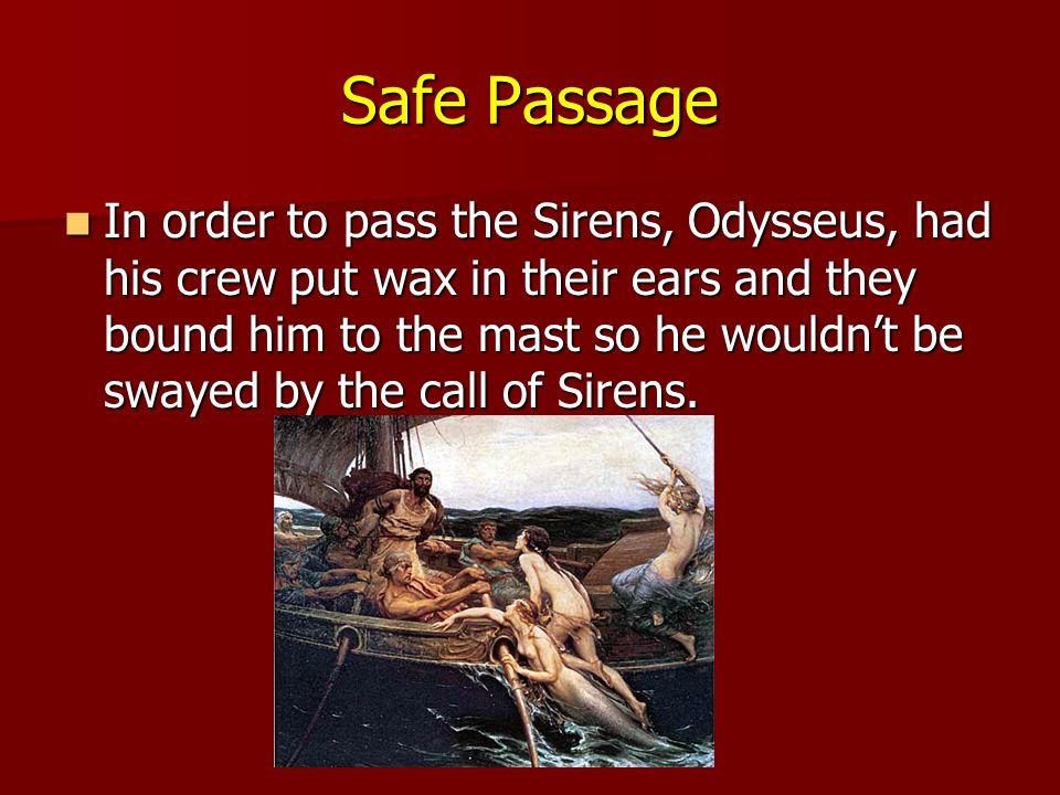 Safe Passage In order to pass the Sirens, Odysseus, had his crew put wax in their ears and they bound him to the mast so he wouldn't be swayed by the call of Sirens.