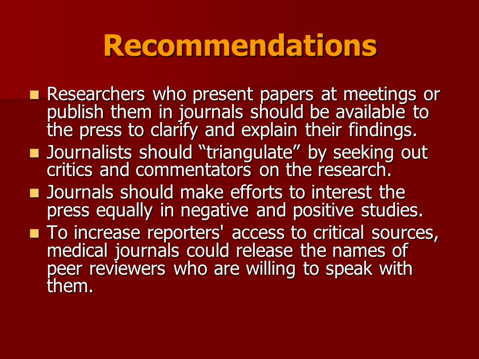 Recommendations Researchers who present papers at meetings or publish them in journals should be available to the press to clarify and explain their findings.