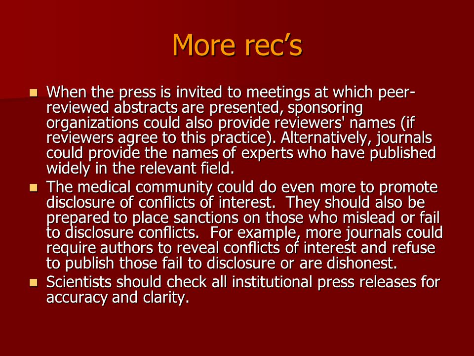 More rec's When the press is invited to meetings at which peer- reviewed abstracts are presented, sponsoring organizations could also provide reviewers names (if reviewers agree to this practice).