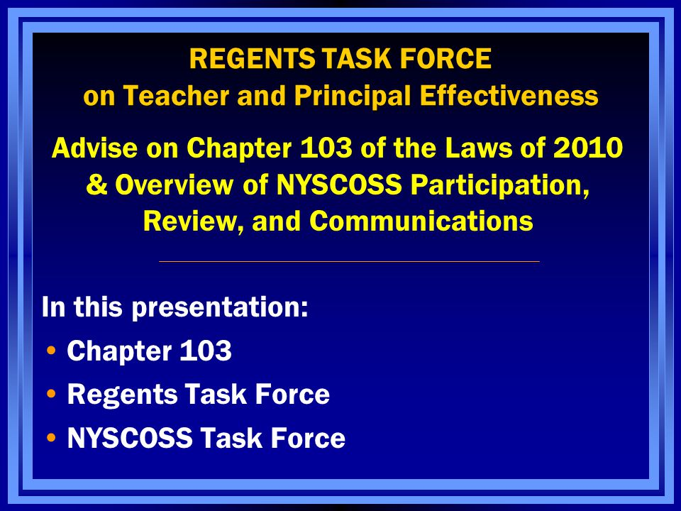 Work of the Regents Advisory Task Force on Teacher and Principal Effectiveness Timeline July 2010New collective bargaining agreements must be consistent with the requirements of Chapter 103 of the Laws of 2010 _______________________________________________________________ July 2011New performance evaluation system for teachers with 4-8 grade ELA and/or math assignments along with their respective principals _______________________________________________________________ 2011-2012 Training Evaluators _______________________________________________________________ July 2012New performance evaluation system goes into effect for the remaining teachers and principals