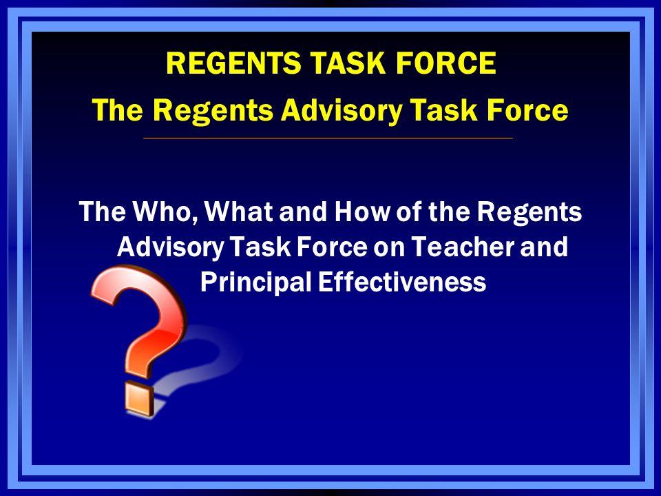 REGENTS TASK FORCE The Regents Advisory Task Force The Who, What and How of the Regents Advisory Task Force on Teacher and Principal Effectiveness