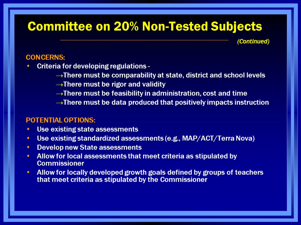 Committee on 20% Non-Tested Subjects (Continued) CONCERNS: Criteria for developing regulations - →There must be comparability at state, district and school levels →There must be rigor and validity →There must be feasibility in administration, cost and time →There must be data produced that positively impacts instruction POTENTIAL OPTIONS: Use existing state assessments Use existing standardized assessments (e.g., MAP/ACT/Terra Nova) Develop new State assessments Allow for local assessments that meet criteria as stipulated by Commissioner Allow for locally developed growth goals defined by groups of teachers that meet criteria as stipulated by the Commissioner